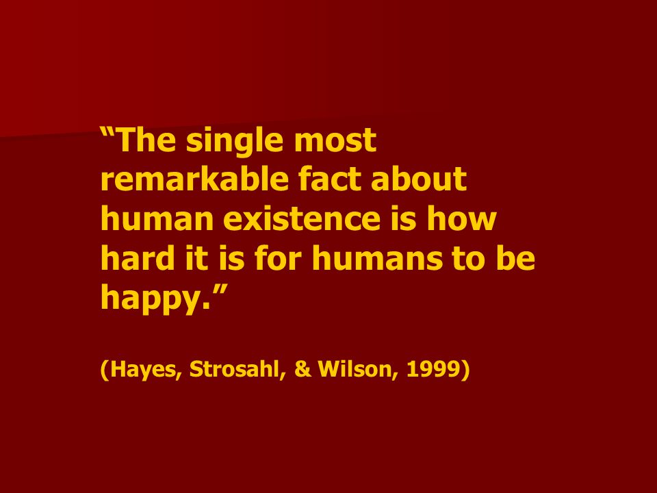 """The single most remarkable fact about human existence is how hard it is for humans to be happy."" (Hayes, Strosahl, & Wilson, 1999)"