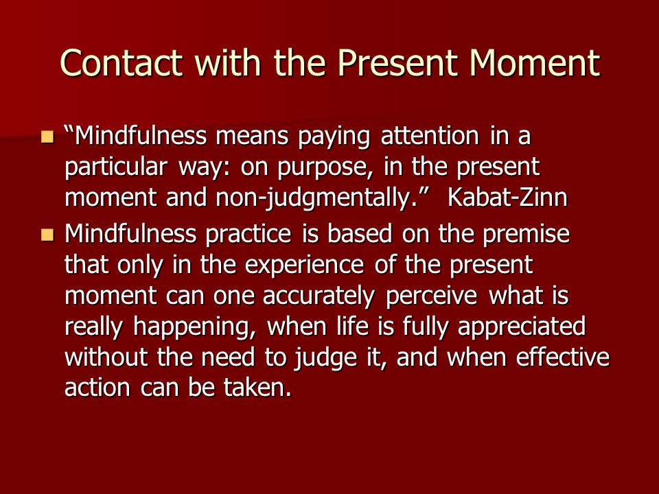 "Contact with the Present Moment ""Mindfulness means paying attention in a particular way: on purpose, in the present moment and non-judgmentally."" Kaba"
