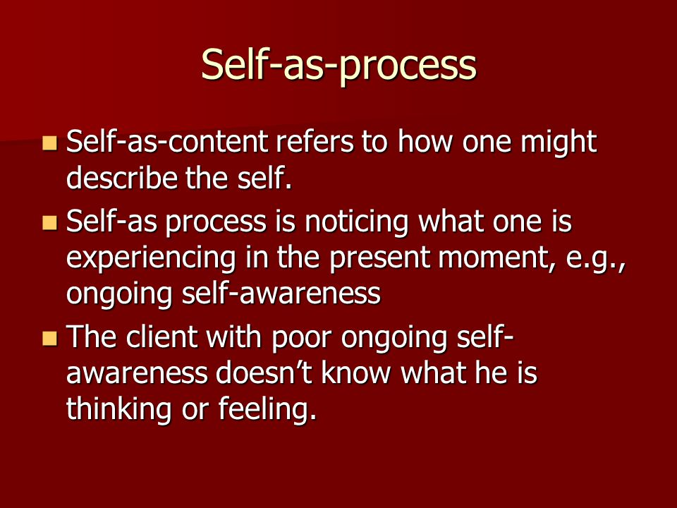 Self-as-process Self-as-content refers to how one might describe the self. Self-as-content refers to how one might describe the self. Self-as process
