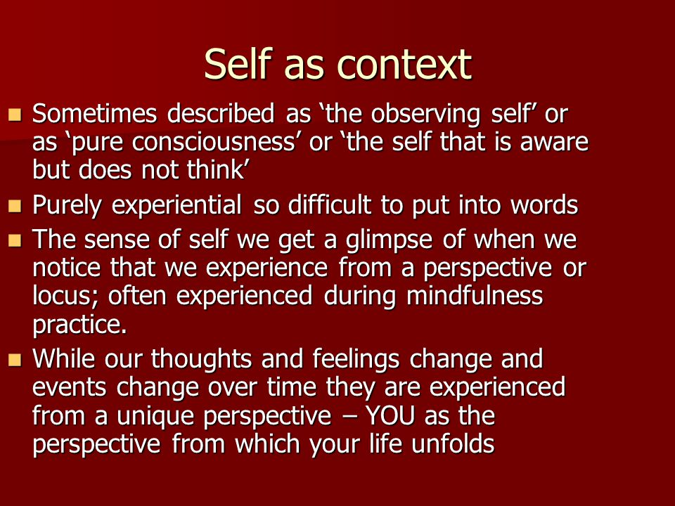 Self as context Sometimes described as 'the observing self' or as 'pure consciousness' or 'the self that is aware but does not think' Sometimes descri