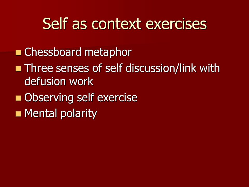 Self as context exercises Chessboard metaphor Chessboard metaphor Three senses of self discussion/link with defusion work Three senses of self discuss