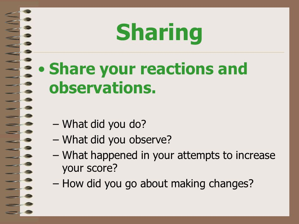 Sharing Share your reactions and observations. –What did you do.