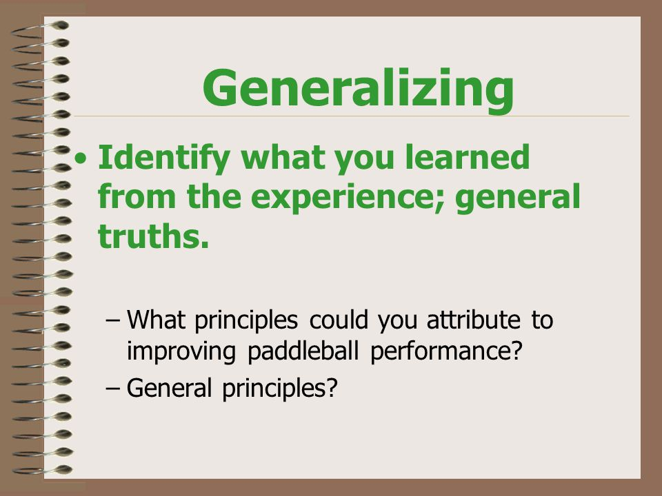 Generalizing Identify what you learned from the experience; general truths.