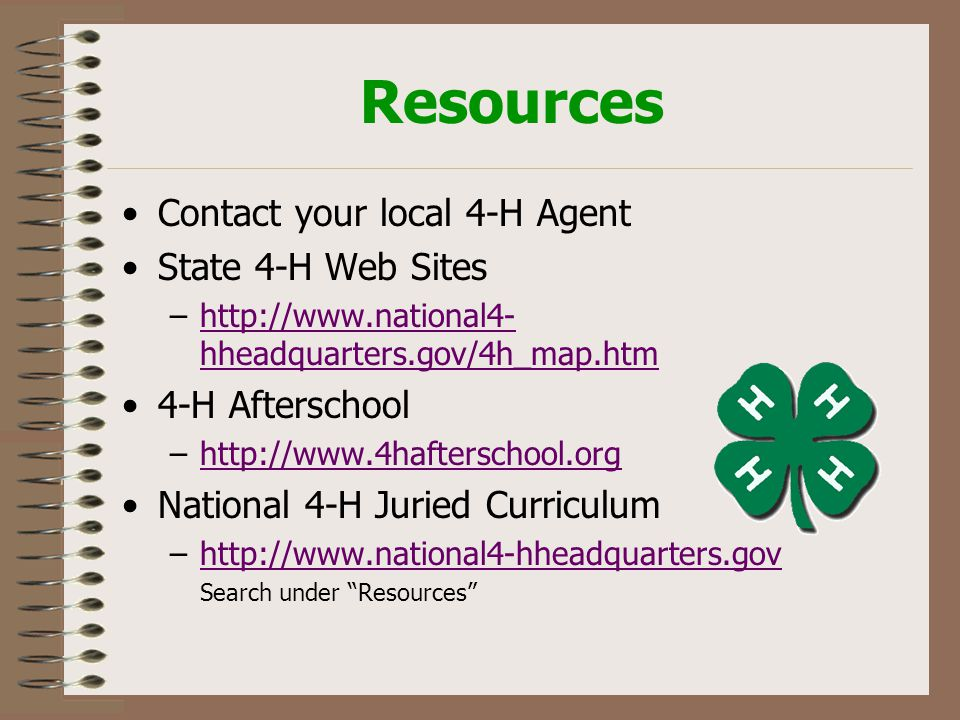 Resources Contact your local 4-H Agent State 4-H Web Sites –http://www.national4- hheadquarters.gov/4h_map.htmhttp://www.national4- hheadquarters.gov/4h_map.htm 4-H Afterschool –http://www.4hafterschool.orghttp://www.4hafterschool.org National 4-H Juried Curriculum –http://www.national4-hheadquarters.govhttp://www.national4-hheadquarters.gov Search under Resources
