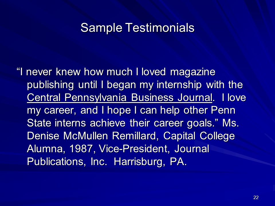 22 Sample Testimonials I never knew how much I loved magazine publishing until I began my internship with the Central Pennsylvania Business Journal.