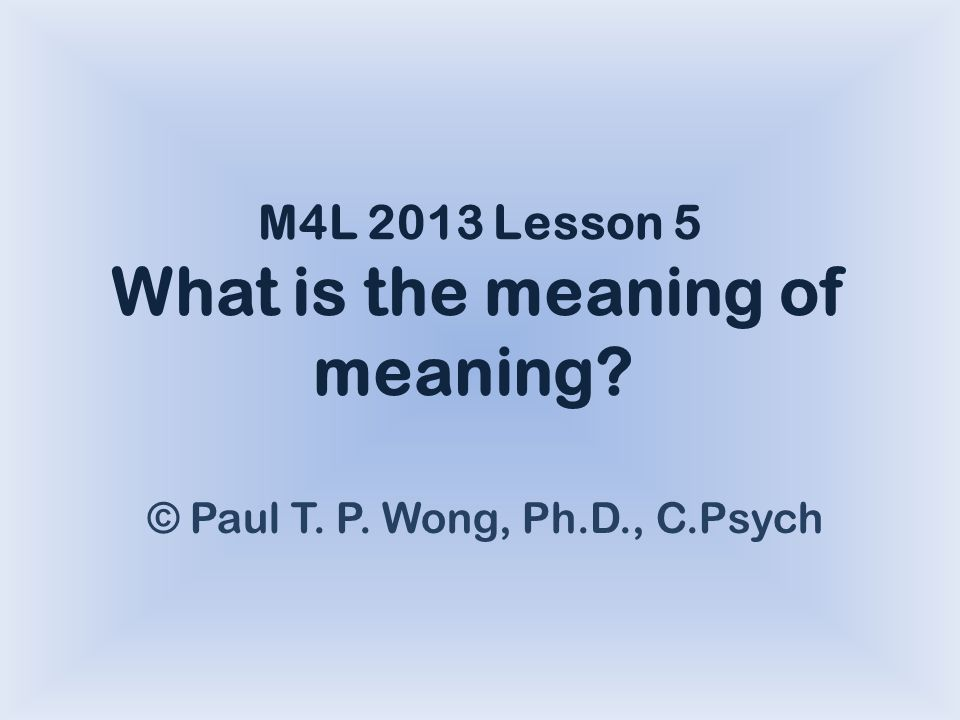 M4L 2013 Lesson 5 What is the meaning of meaning © Paul T. P. Wong, Ph.D., C.Psych
