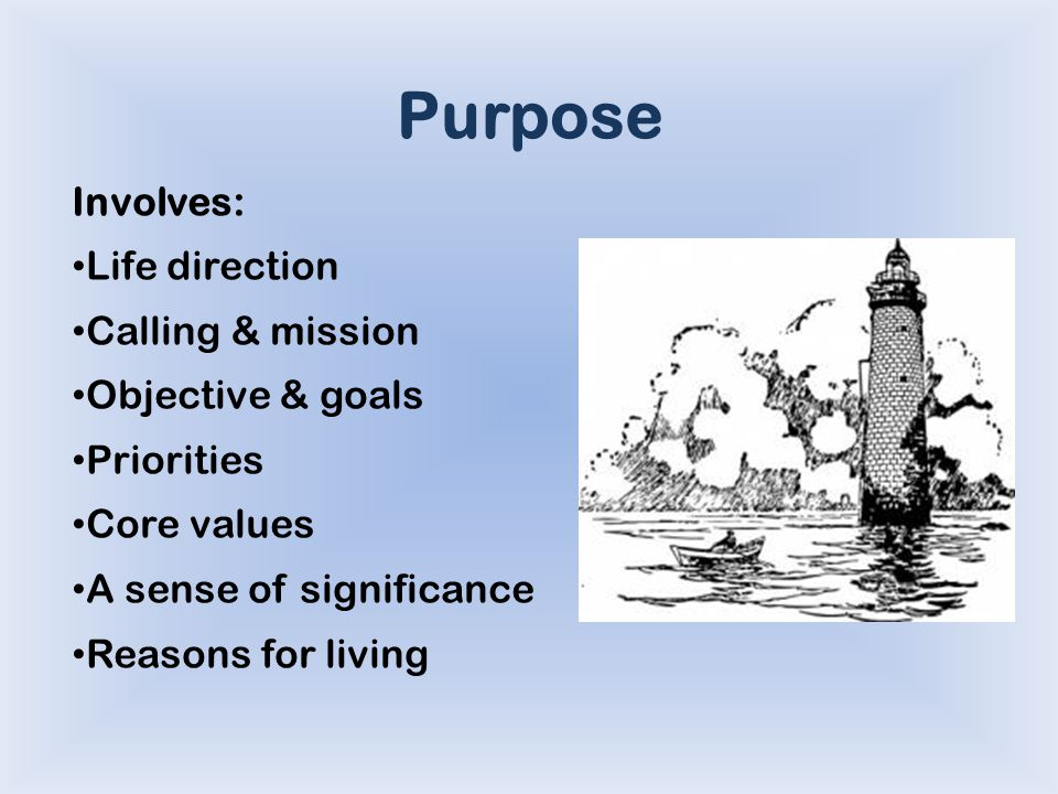 Purpose Involves: Life direction Calling & mission Objective & goals Priorities Core values A sense of significance Reasons for living