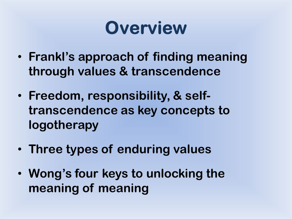 Overview Frankl's approach of finding meaning through values & transcendence Freedom, responsibility, & self- transcendence as key concepts to logotherapy Three types of enduring values Wong's four keys to unlocking the meaning of meaning