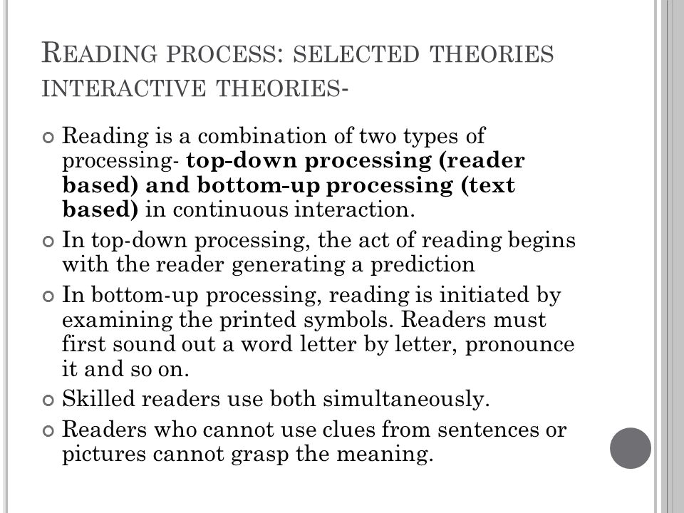 R EADING PROCESS : SELECTED THEORIES INTERACTIVE THEORIES - Reading is a combination of two types of processing- top-down processing (reader based) an