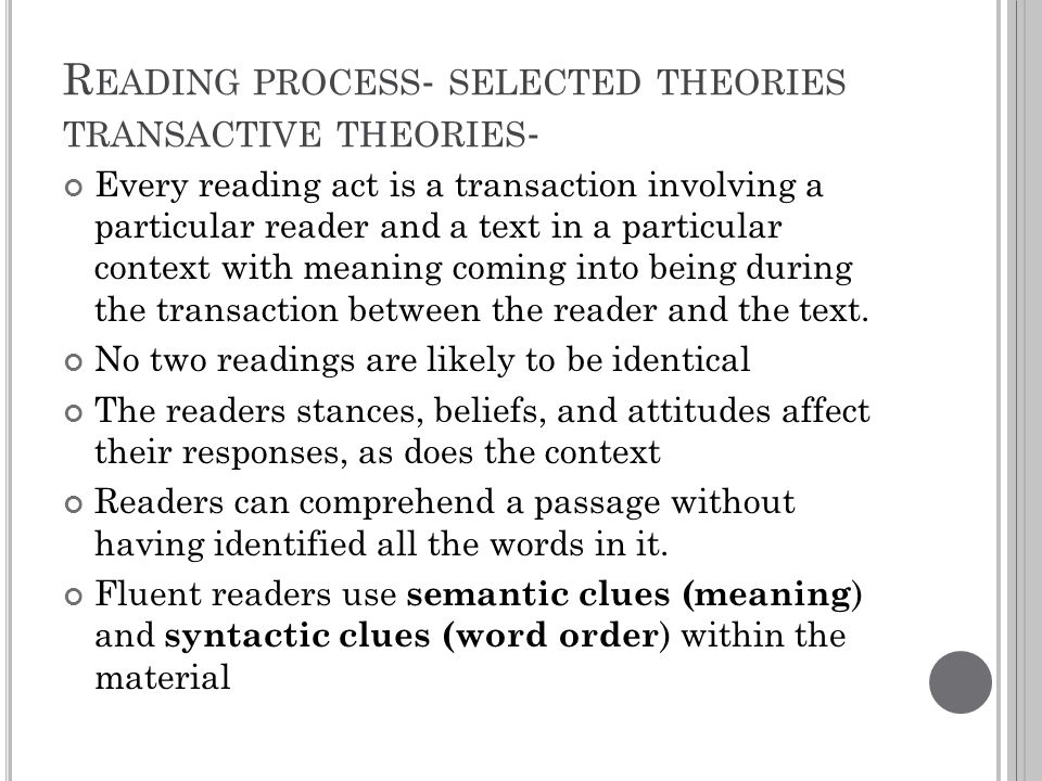 R EADING PROCESS - SELECTED THEORIES TRANSACTIVE THEORIES - Every reading act is a transaction involving a particular reader and a text in a particula