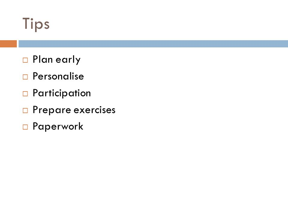 Tips  Plan early  Personalise  Participation  Prepare exercises  Paperwork