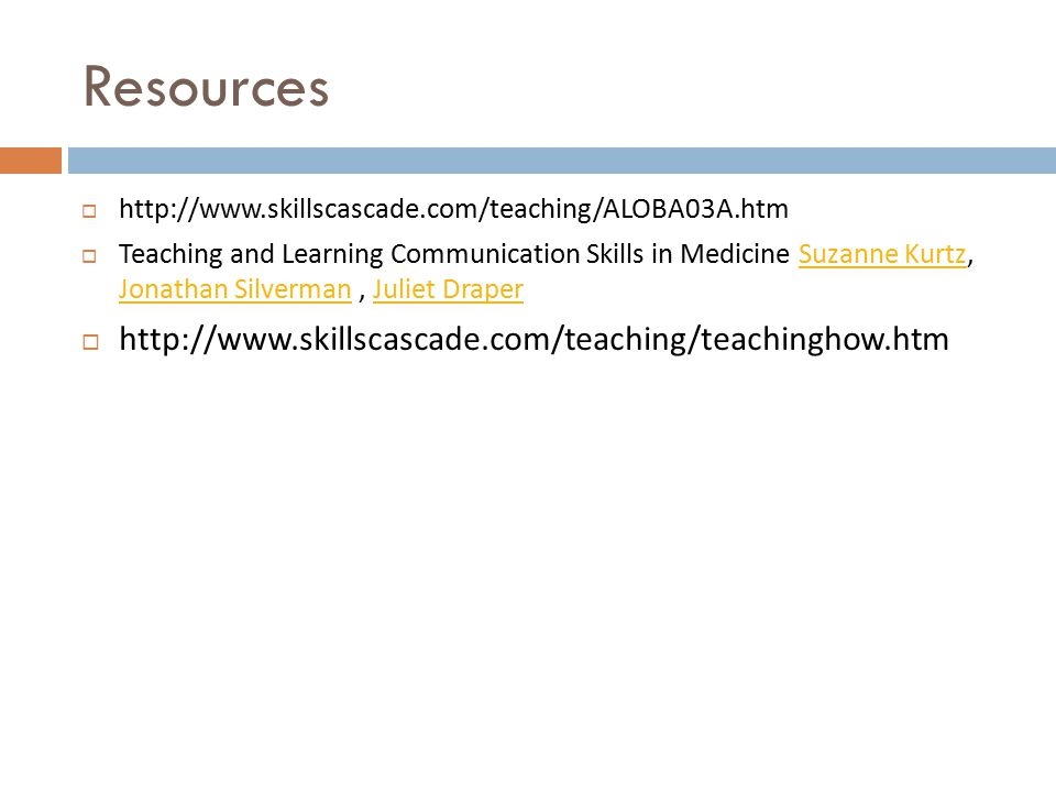 Resources  http://www.skillscascade.com/teaching/ALOBA03A.htm  Teaching and Learning Communication Skills in Medicine Suzanne Kurtz, Jonathan Silverman, Juliet DraperSuzanne Kurtz Jonathan SilvermanJuliet Draper  http://www.skillscascade.com/teaching/teachinghow.htm