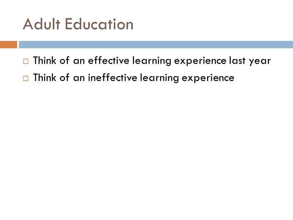 Adult Education  Think of an effective learning experience last year  Think of an ineffective learning experience