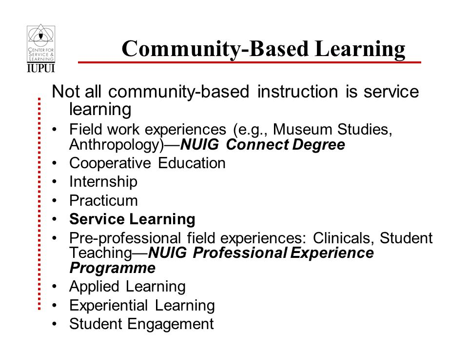 Community-Based Learning Not all community-based instruction is service learning Field work experiences (e.g., Museum Studies, Anthropology)—NUIG Connect Degree Cooperative Education Internship Practicum Service Learning Pre-professional field experiences: Clinicals, Student Teaching—NUIG Professional Experience Programme Applied Learning Experiential Learning Student Engagement