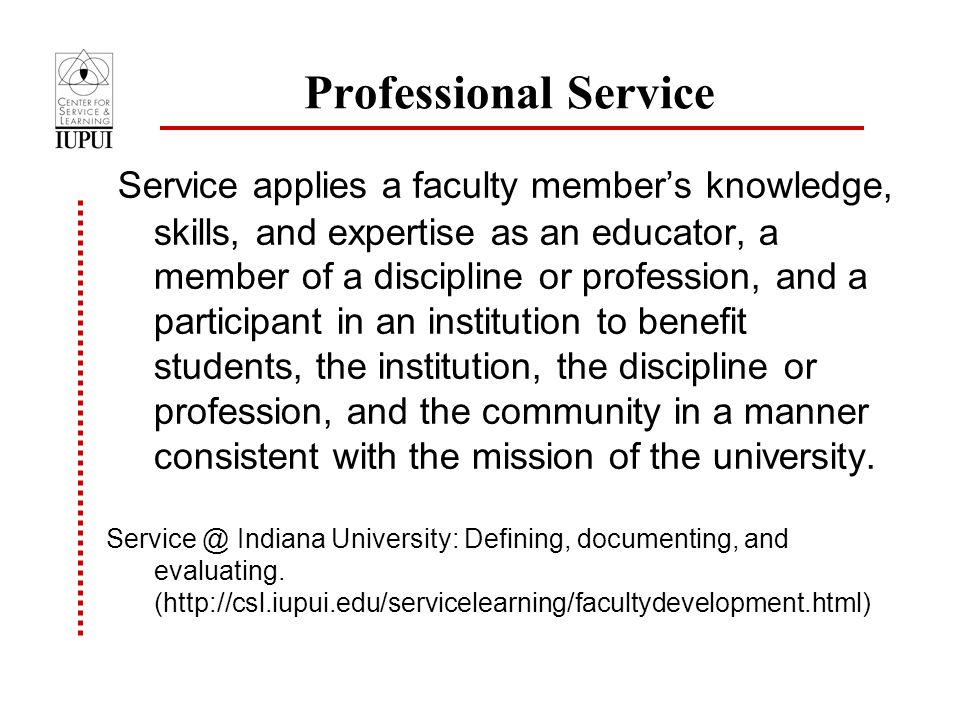 Professional Service Service applies a faculty member's knowledge, skills, and expertise as an educator, a member of a discipline or profession, and a participant in an institution to benefit students, the institution, the discipline or profession, and the community in a manner consistent with the mission of the university.