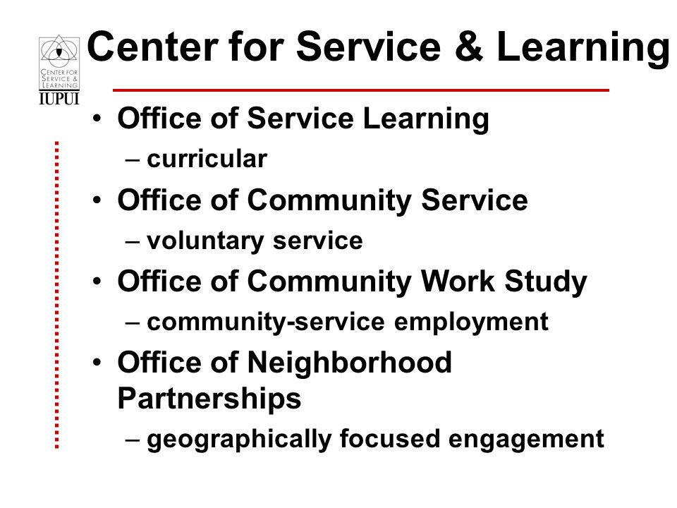 Center for Service & Learning Office of Service Learning –curricular Office of Community Service –voluntary service Office of Community Work Study –community-service employment Office of Neighborhood Partnerships –geographically focused engagement