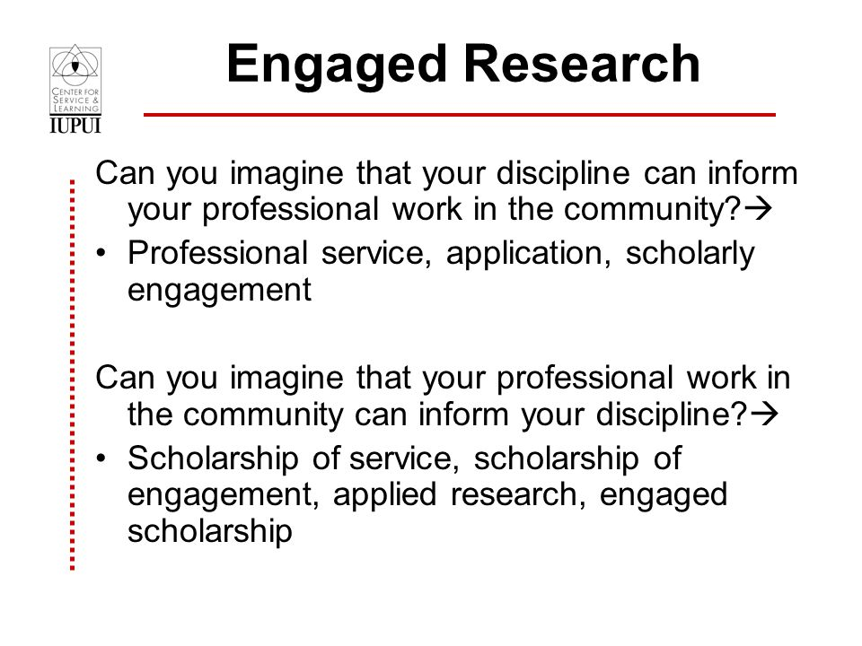 Engaged Research Can you imagine that your discipline can inform your professional work in the community.
