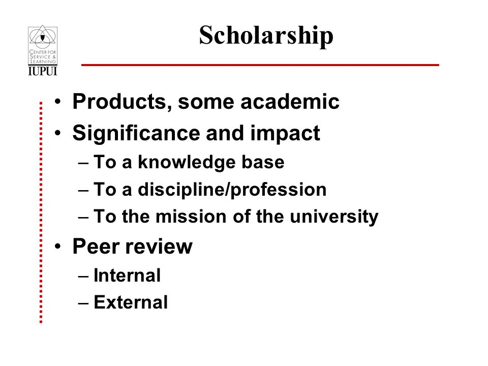 Scholarship Products, some academic Significance and impact –To a knowledge base –To a discipline/profession –To the mission of the university Peer review –Internal –External