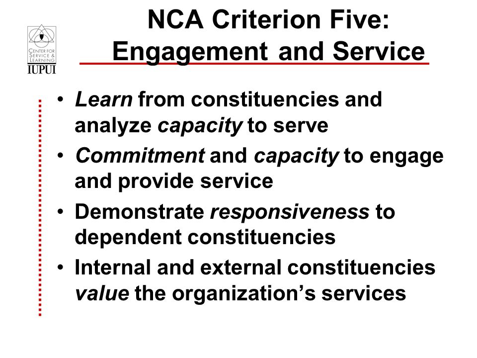 NCA Criterion Five: Engagement and Service Learn from constituencies and analyze capacity to serve Commitment and capacity to engage and provide service Demonstrate responsiveness to dependent constituencies Internal and external constituencies value the organization's services