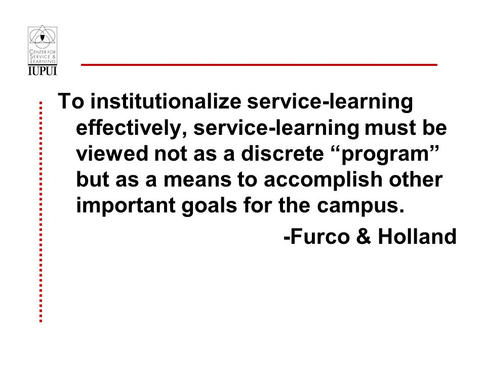 To institutionalize service-learning effectively, service-learning must be viewed not as a discrete program but as a means to accomplish other important goals for the campus.