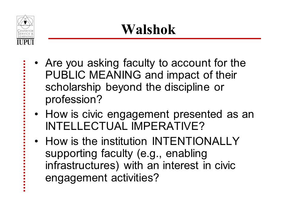Walshok Are you asking faculty to account for the PUBLIC MEANING and impact of their scholarship beyond the discipline or profession.