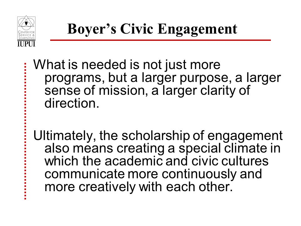 Boyer's Civic Engagement What is needed is not just more programs, but a larger purpose, a larger sense of mission, a larger clarity of direction.