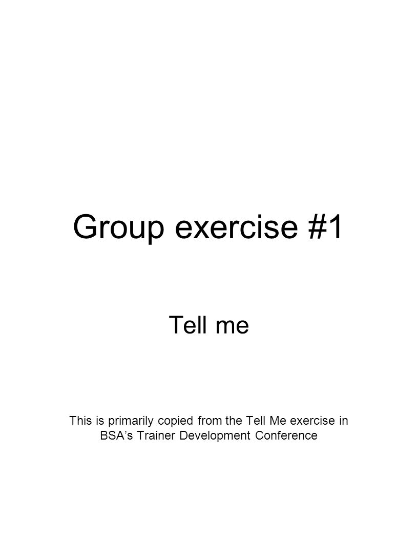 Exercise #1 general instructions The Let Me Exercise Purpose: To demonstrate and describe the principles of adult learning Time: 15 minutes Materials: Three rooms Two flipcharts and felt-tip markers Three Tell Me Description Sheets (one for each group leader) A set of Show Me Illustration videos for each member of Group 3, and one for each group leader Prizes, one for each participant.
