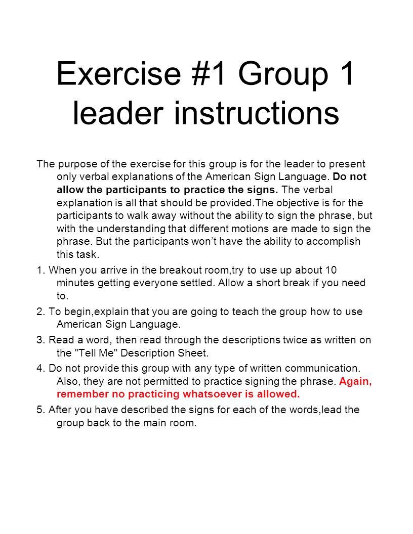 Exercise #1 Group 1 leader instructions The purpose of the exercise for this group is for the leader to present only verbal explanations of the American Sign Language.
