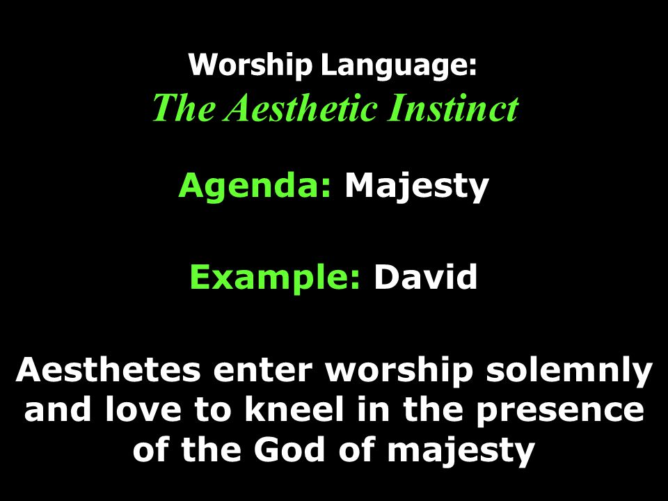 Worship Language: The Aesthetic Instinct Agenda: Majesty Example: David Aesthetes enter worship solemnly and love to kneel in the presence of the God of majesty