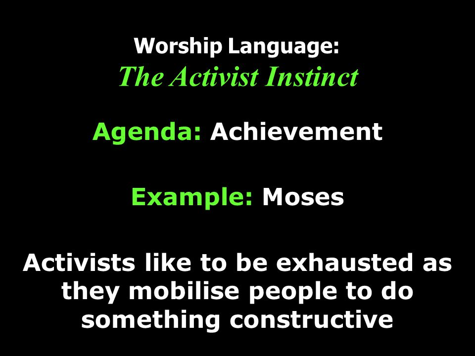 Worship Language: The Activist Instinct Agenda: Achievement Example: Moses Activists like to be exhausted as they mobilise people to do something constructive