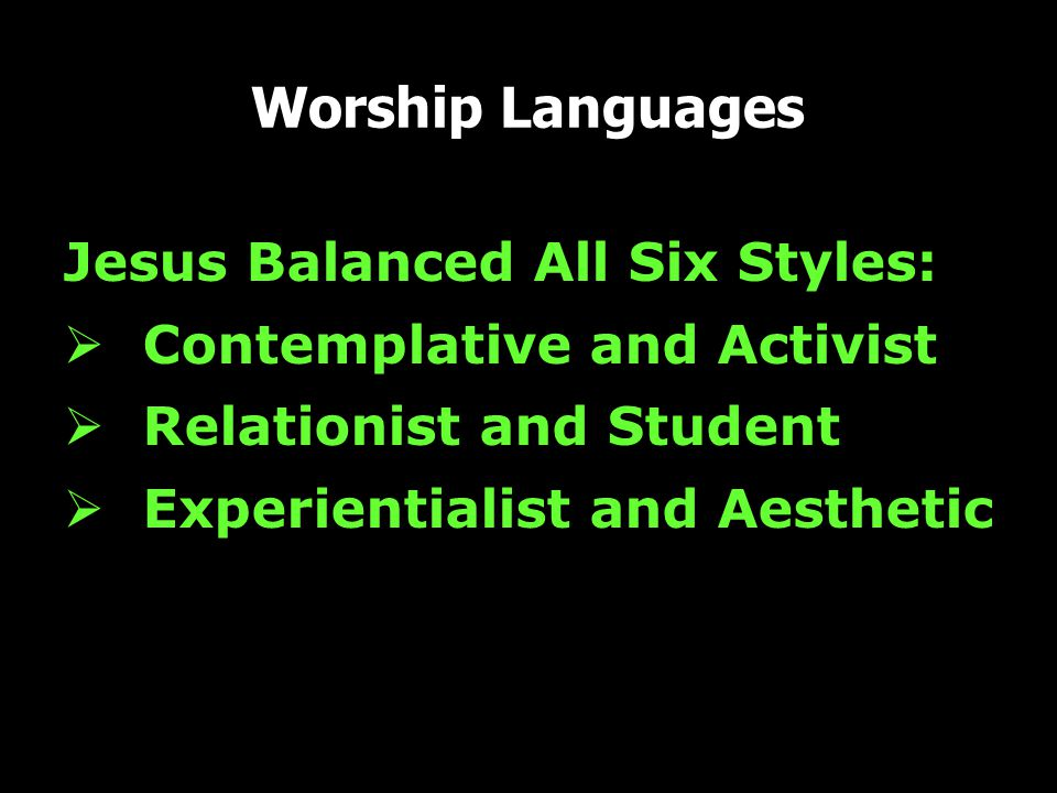 Worship Languages Jesus Balanced All Six Styles:  Contemplative and Activist  Relationist and Student  Experientialist and Aesthetic