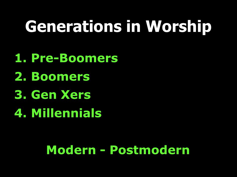 1. Pre-Boomers 2. Boomers 3. Gen Xers 4. Millennials Modern - Postmodern Generations in Worship