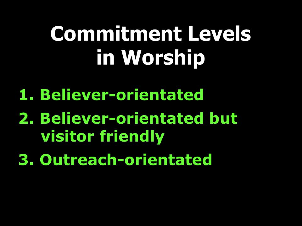 1. Believer-orientated 2. Believer-orientated but visitor friendly 3. Outreach-orientated Commitment Levels in Worship