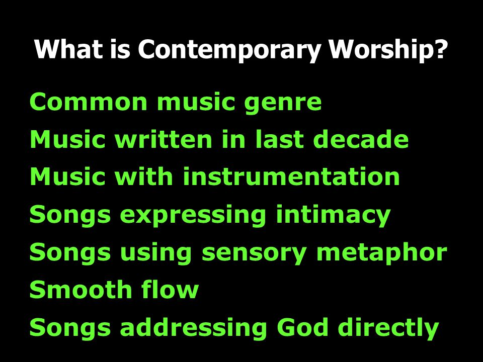 Common music genre Music written in last decade Music with instrumentation Songs expressing intimacy Songs using sensory metaphor Smooth flow Songs addressing God directly What is Contemporary Worship?