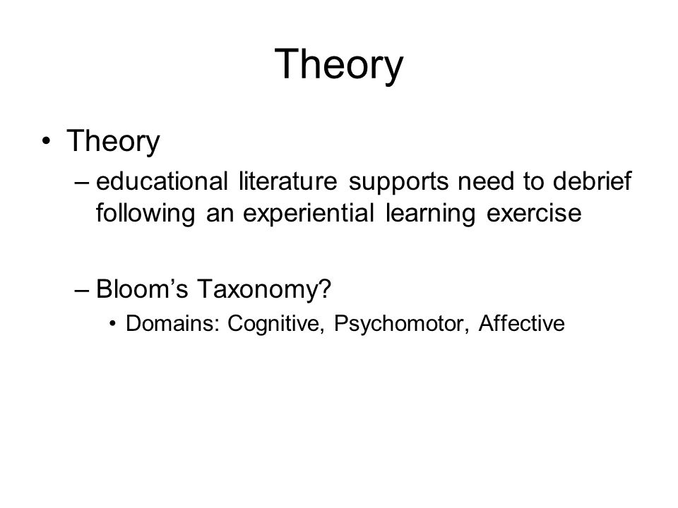 Theory –educational literature supports need to debrief following an experiential learning exercise –Bloom's Taxonomy.
