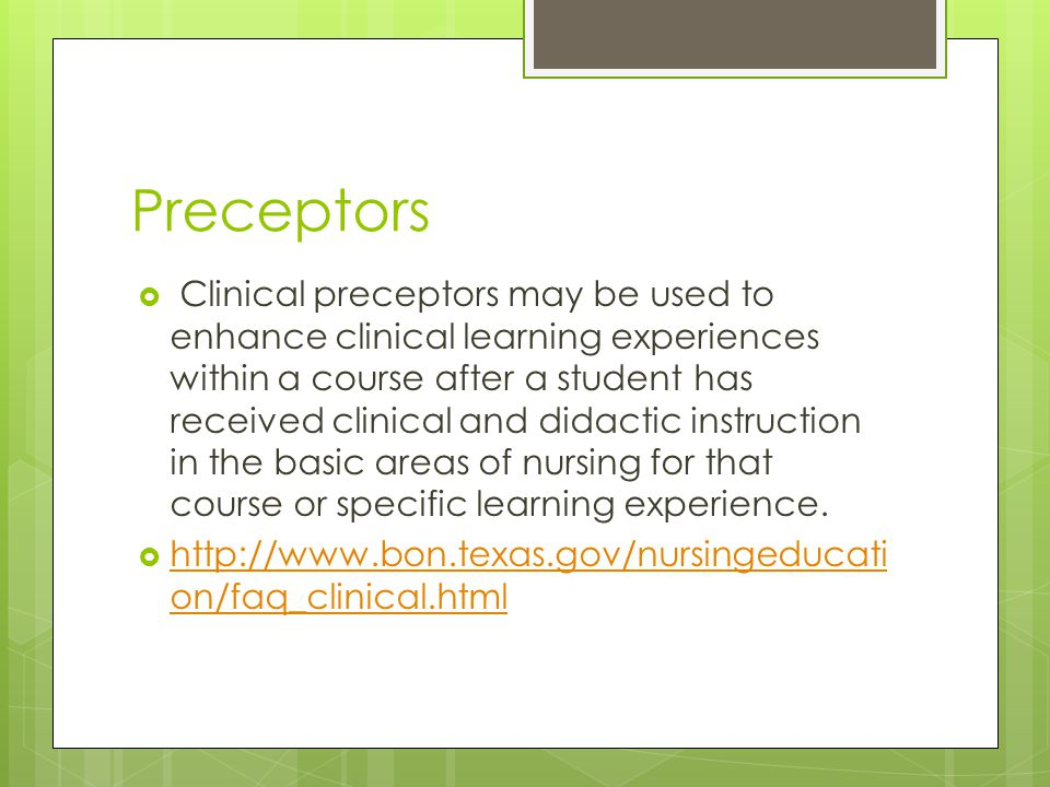 Preceptors  Clinical preceptors may be used to enhance clinical learning experiences within a course after a student has received clinical and didactic instruction in the basic areas of nursing for that course or specific learning experience.