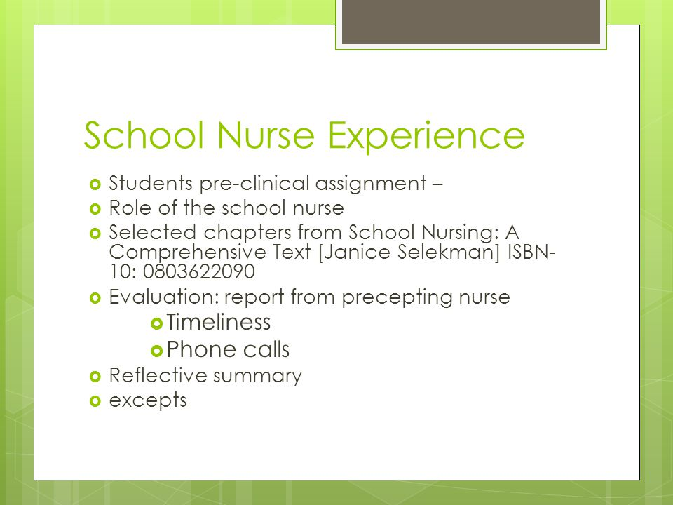 School Nurse Experience  Students pre-clinical assignment –  Role of the school nurse  Selected chapters from School Nursing: A Comprehensive Text [Janice Selekman] ISBN- 10: 0803622090  Evaluation: report from precepting nurse  Timeliness  Phone calls  Reflective summary  excepts