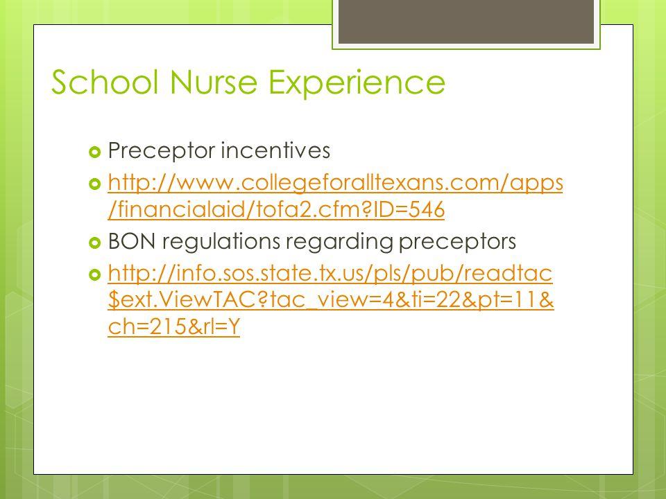 School Nurse Experience  Preceptor incentives  http://www.collegeforalltexans.com/apps /financialaid/tofa2.cfm?ID=546 http://www.collegeforalltexans.com/apps /financialaid/tofa2.cfm?ID=546  BON regulations regarding preceptors  http://info.sos.state.tx.us/pls/pub/readtac $ext.ViewTAC?tac_view=4&ti=22&pt=11& ch=215&rl=Y http://info.sos.state.tx.us/pls/pub/readtac $ext.ViewTAC?tac_view=4&ti=22&pt=11& ch=215&rl=Y