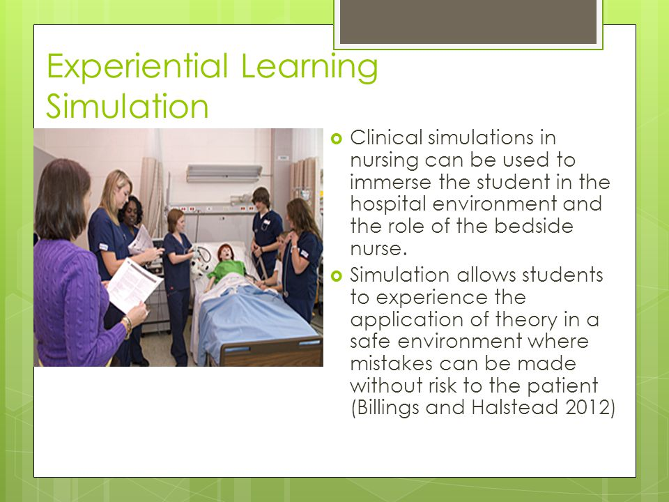 Experiential Learning Simulation  Clinical simulations in nursing can be used to immerse the student in the hospital environment and the role of the bedside nurse.