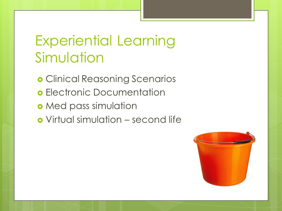 Experiential Learning Simulation  Clinical Reasoning Scenarios  Electronic Documentation  Med pass simulation  Virtual simulation – second life
