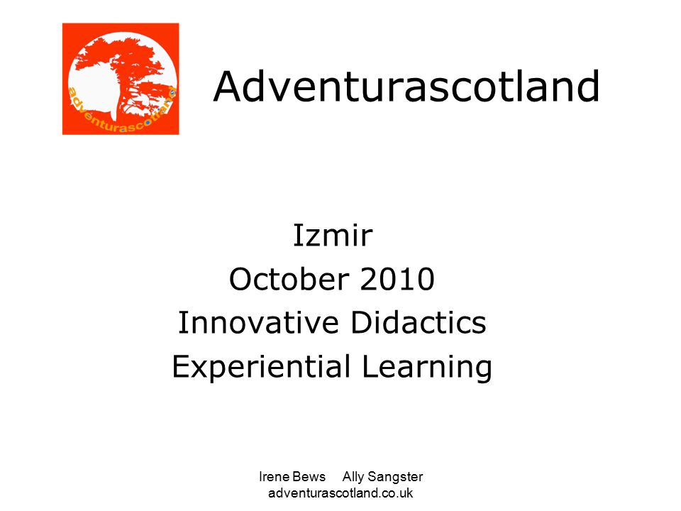 Irene Bews Ally Sangster adventurascotland.co.uk Adventurascotland Izmir October 2010 Innovative Didactics Experiential Learning