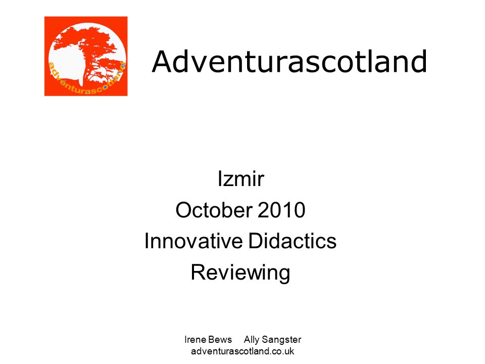 Irene Bews Ally Sangster adventurascotland.co.uk Adventurascotland Izmir October 2010 Innovative Didactics Reviewing