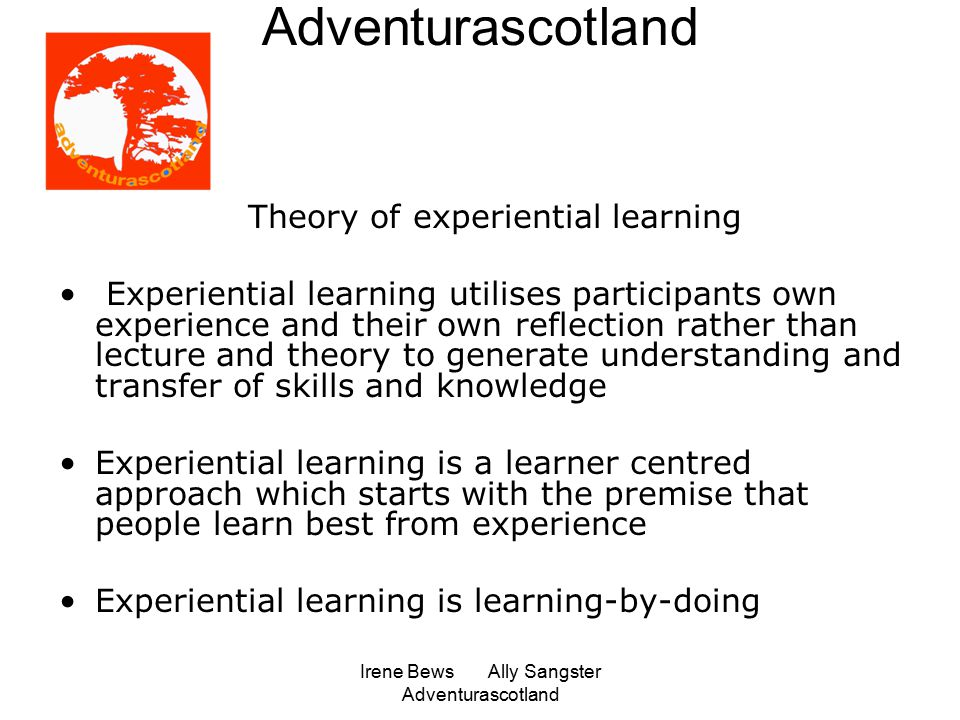 Irene Bews Ally Sangster Adventurascotland Adventurascotland Theory of experiential learning Experiential learning utilises participants own experience and their own reflection rather than lecture and theory to generate understanding and transfer of skills and knowledge Experiential learning is a learner centred approach which starts with the premise that people learn best from experience Experiential learning is learning-by-doing