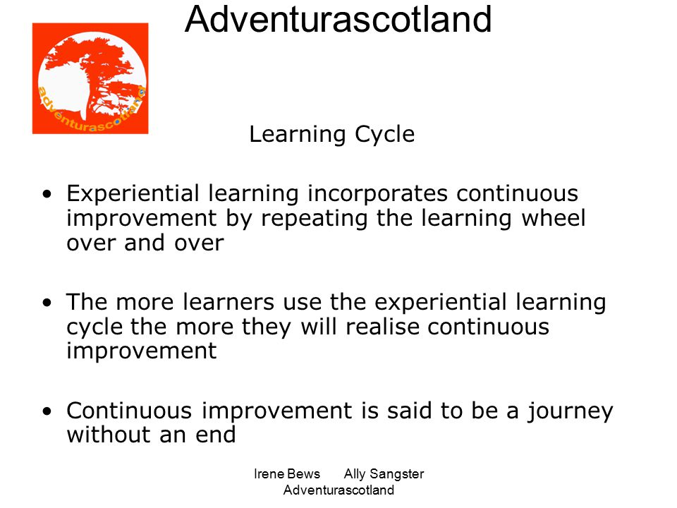 Irene Bews Ally Sangster Adventurascotland Adventurascotland Learning Cycle Experiential learning incorporates continuous improvement by repeating the learning wheel over and over The more learners use the experiential learning cycle the more they will realise continuous improvement Continuous improvement is said to be a journey without an end