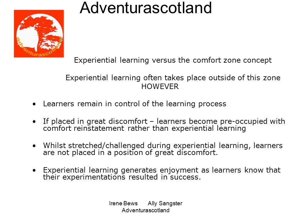 Irene Bews Ally Sangster Adventurascotland Adventurascotland Experiential learning versus the comfort zone concept Experiential learning often takes place outside of this zone HOWEVER Learners remain in control of the learning process If placed in great discomfort – learners become pre-occupied with comfort reinstatement rather than experiential learning Whilst stretched/challenged during experiential learning, learners are not placed in a position of great discomfort.