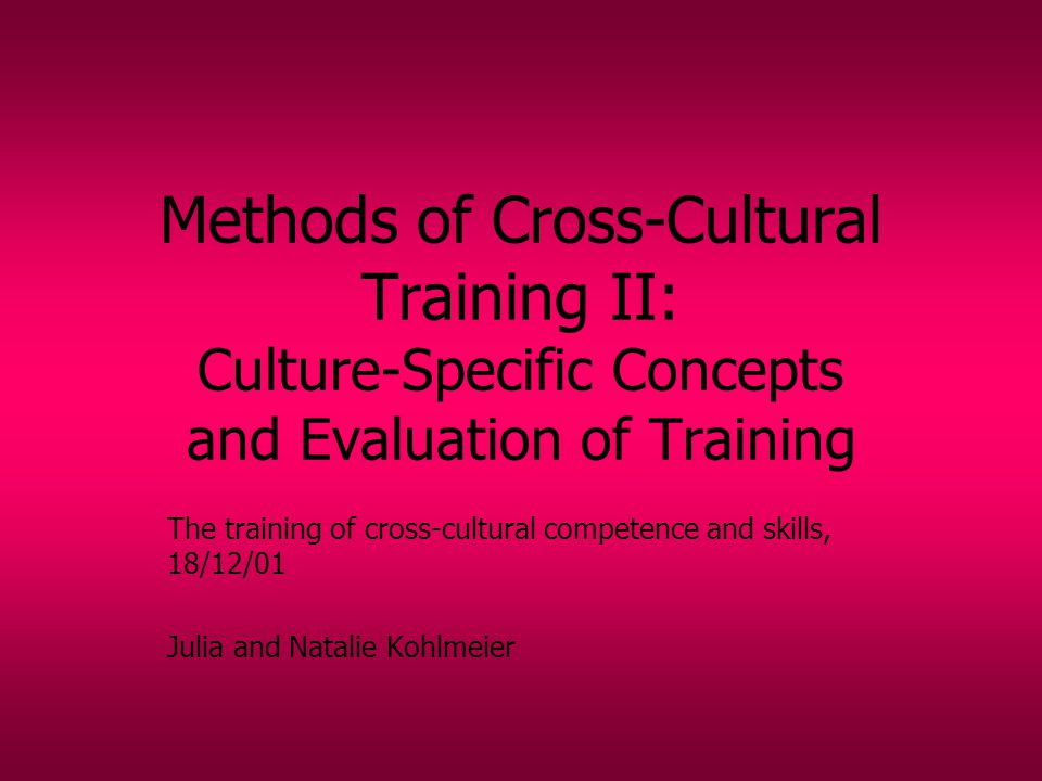 Methods of Cross-Cultural Training II: Culture-Specific Concepts and Evaluation of Training The training of cross-cultural competence and skills, 18/12/01 Julia and Natalie Kohlmeier