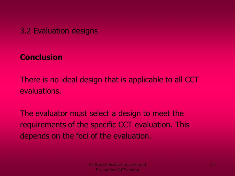 Culture-Specific Concepts and Evaluation Of Training 23 3.2.3 Time 1/Time 2 Training Condition design there is only a training group dimensions of success are measured at Time 1 as well as at Time 2 there is no control group CCT impact is the change from Time 1 to Time 2 among the trainees one group pretest-posttest design