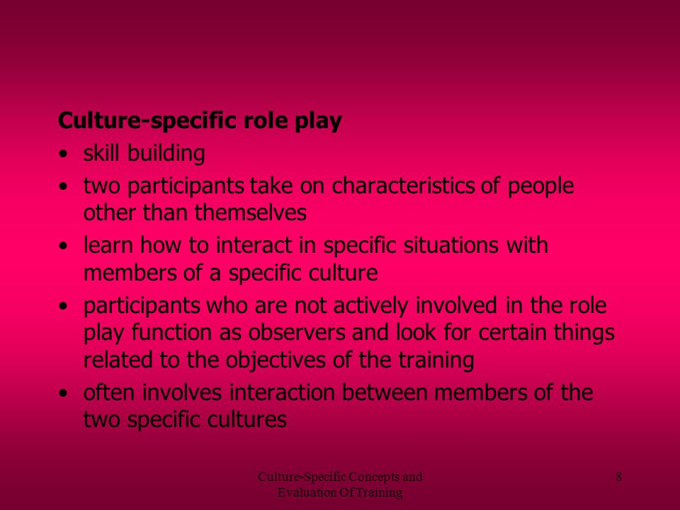 Culture-Specific Concepts and Evaluation Of Training 8 Culture-specific role play skill building two participants take on characteristics of people other than themselves learn how to interact in specific situations with members of a specific culture participants who are not actively involved in the role play function as observers and look for certain things related to the objectives of the training often involves interaction between members of the two specific cultures