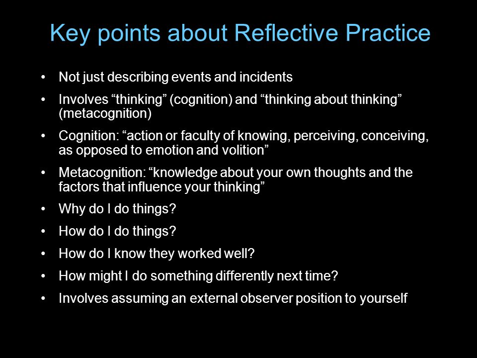 "Key points about Reflective Practice Not just describing events and incidents Involves ""thinking"" (cognition) and ""thinking about thinking"" (metacogni"
