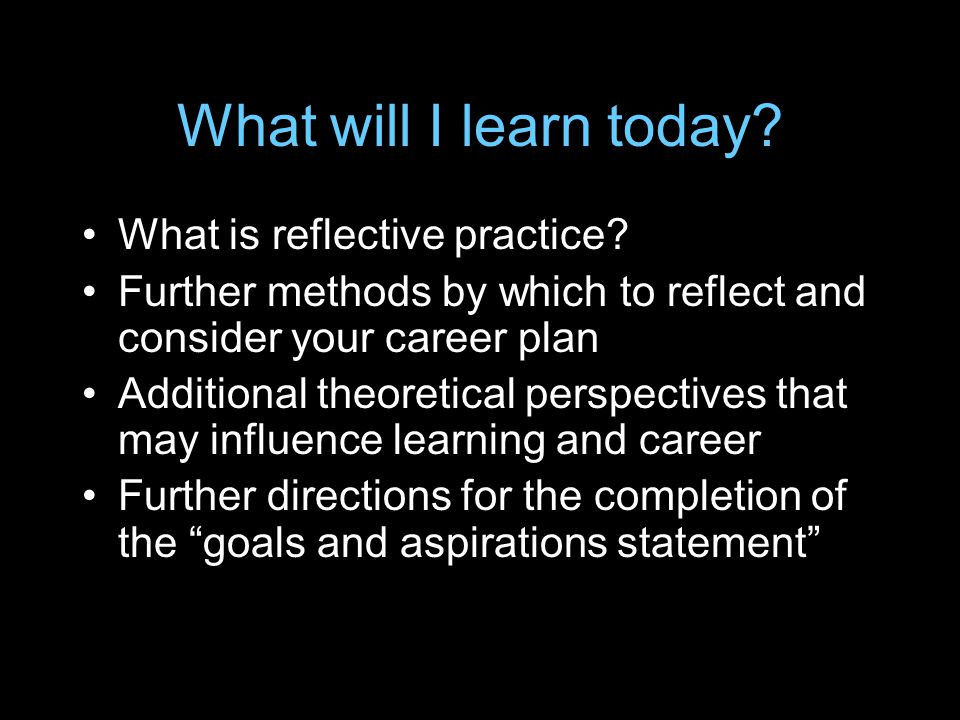What will I learn today? What is reflective practice? Further methods by which to reflect and consider your career plan Additional theoretical perspec